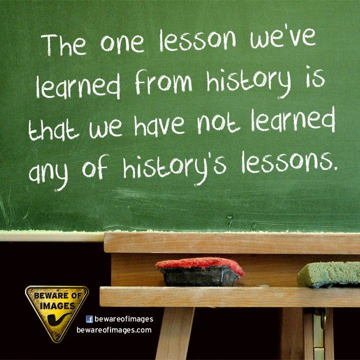 the one lesson we've learned from history is that we have not learned any of history's lessons