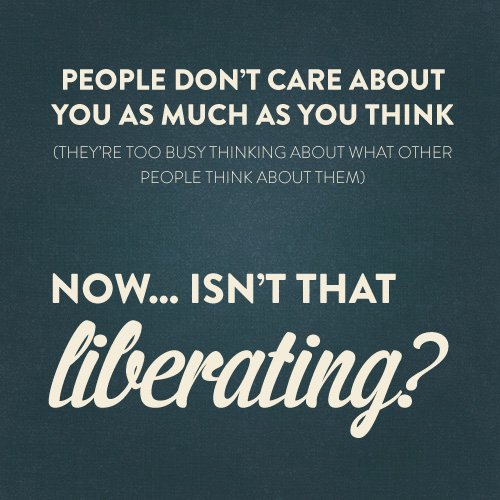 people don't care about you as much as you think, now isn't that liberating?