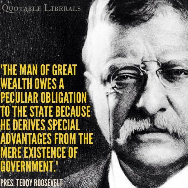 the man of great wealth owes a peculiar obligation to the state because he derives special advantages from the mere existence of government, teddy roosevelt, quote