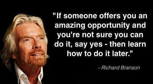 if someone offers you an amazing opportunity and you're not sure you can do it, say yes then learn how to do it later, richard branson, quote