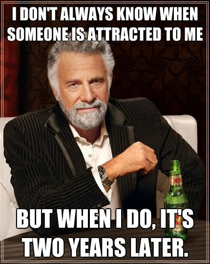 i don't always know when someone is attracted to me, but when i do it's two years later, most interesting man meme