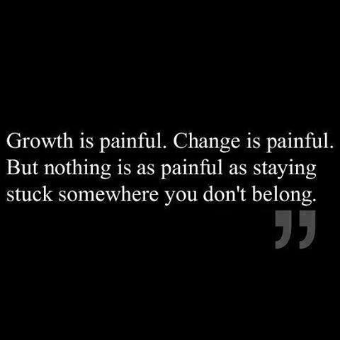 growth is painful change is painful but nothing is as painful as staying stuck somewhere you don't belong