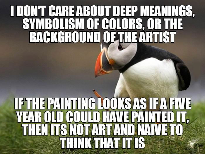 i don't care about deep meanings, symbolism of colors, or the background of the artist, if the painting looks as if a five year old could have painted it then its not art and naive to think that it is, unpopular opinion puffin, meme