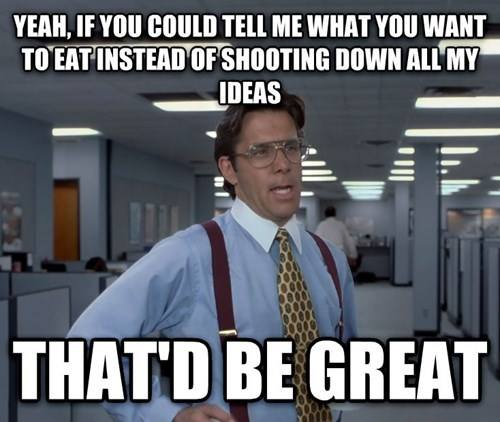yeah if you could tell me what you want to eat instead of shooting down all my ideas that'd be great, bill lumbergh meme