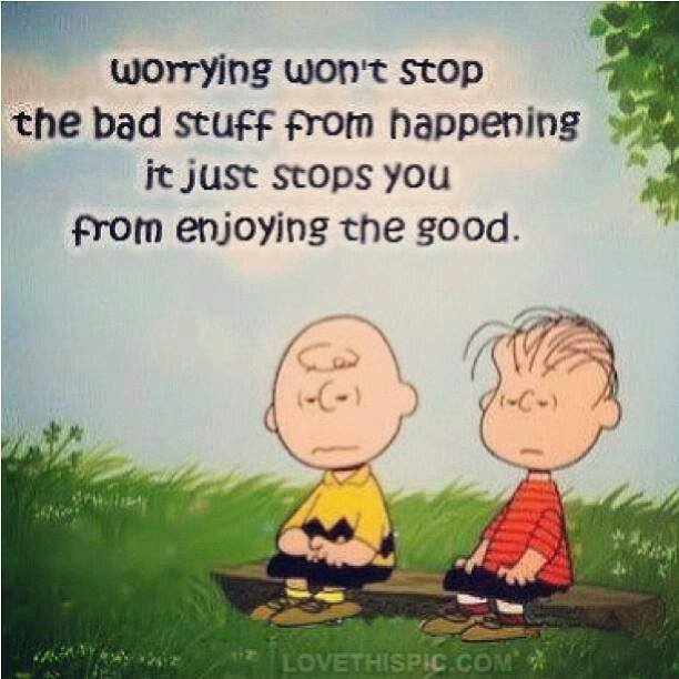 worrying won't stop the bad stuff from happening it just stops you from enjoying the good