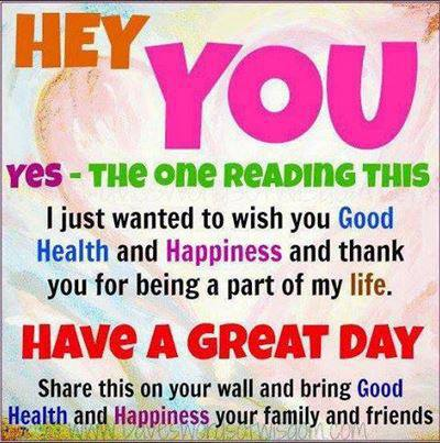 hey you yes the one reading this i just wanted to wish you a good health and happiness, have a great day