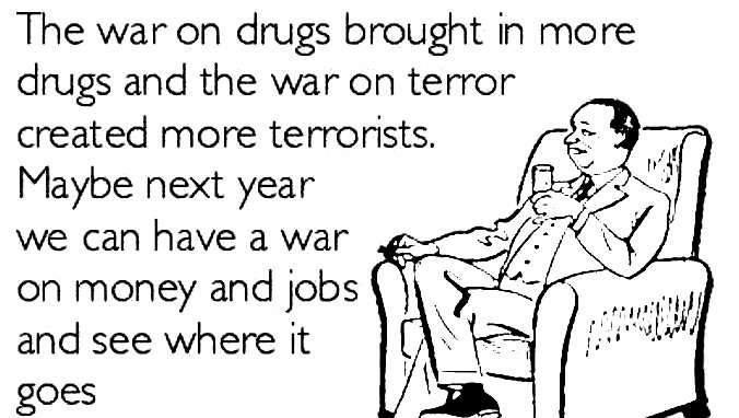 the war on drugs brought in more drugs and the war on terror created more terrorists, maybe next year we can have a war on money and jobs and see where it goes, social commentary