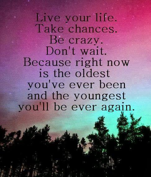 live your life take chances be crazy don't wait because right now is the oldest you've ever been and the youngest you'll ever be again