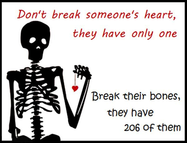 don't break someone's heart they only have one, break their bones they have 206 of them