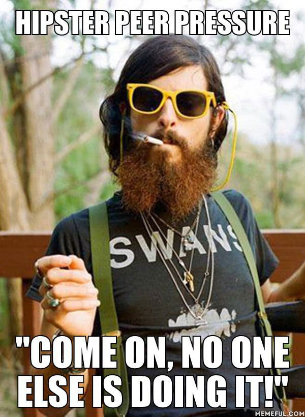 hipster peer pressure, come on no one else is doing it, meme