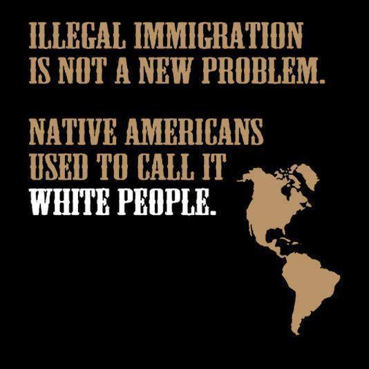 illegal immigration is not a new problem, native americans used to call it white people