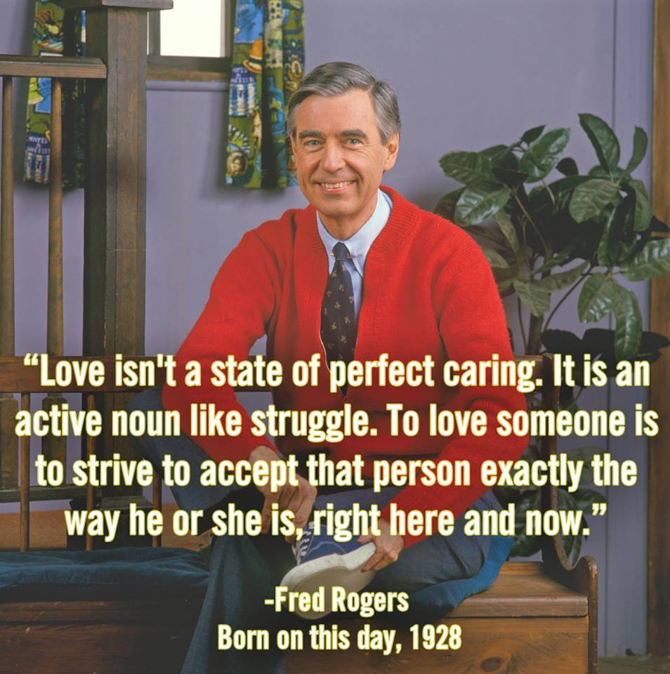 love isn't a state of perfect caring, it is an active noun like struggle, to love someone is to strive to accept that person exactly the way he or she is right here and now, mr fred rogers, quote