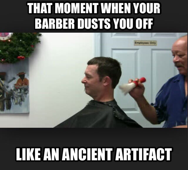 that moment when your barber dusts you off like an ancient artifact