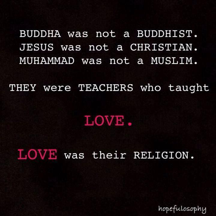 they were teachers who taught love, love was their religion, buddha, jesus, muhammad