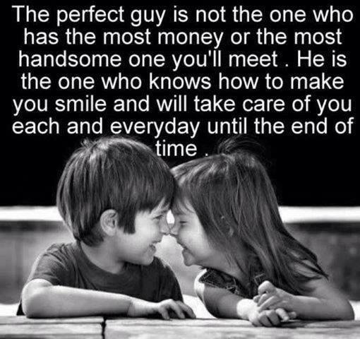 the perfect guys is not the one who has the most money or the most handsome one you'll meet, he is the one who knows how to make you smile