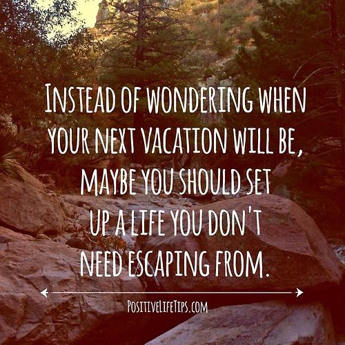 instead of wonderinf when your next vacation will be maybe you should set up a life you don't need escaping from