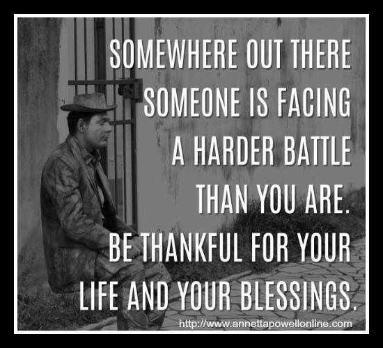 somewhere out there someone is facing a harder battle than you are, be thankful for your life and your blessings