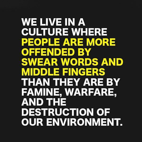 we live in a culture where people are more offended by swear words and middle fingers than they are by famine warfare and the destruction of the environment