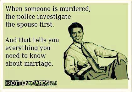 when someone is murdered the police investigate the spouse first, and that tells you everything you need to know about marriage, ecard