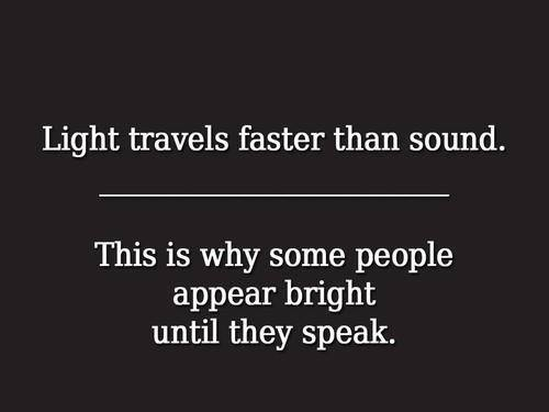 light travels faster than sound, this is why some people appear bright until they speak