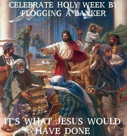 what would jesus do to celebrate holy week?, flog a banker it's what jesus would have done