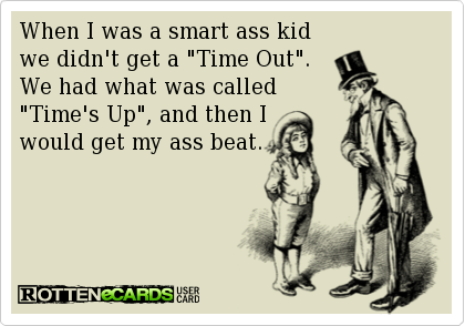 when i was a smart ass kid we didn't get a time out, we had what was called time's up and then i would get my ass beat, ecard