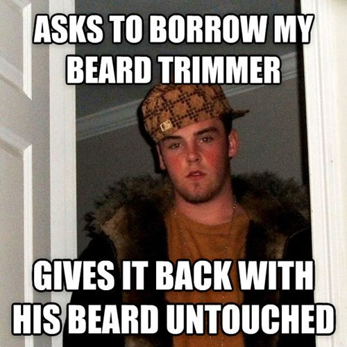 asks to borrow my beard trimmer, gives it back with his beard untouched, scumbag steve meme
