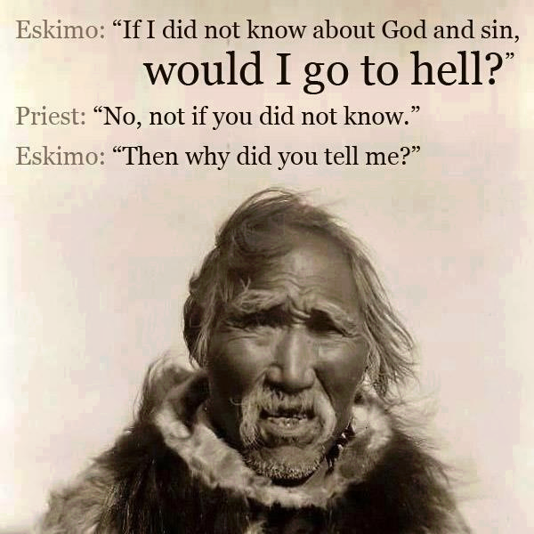 if i did not know about god and sin would i go to hell?, no not if you did not know, then why did you tell me?, priest, eskimo