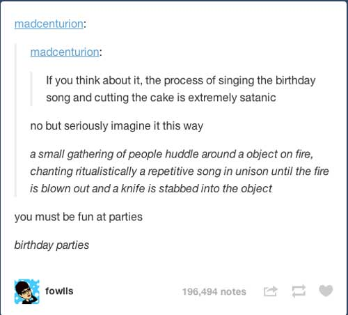 if you think about it the process of signing the birthday song and cutting the cake is extremely satanic