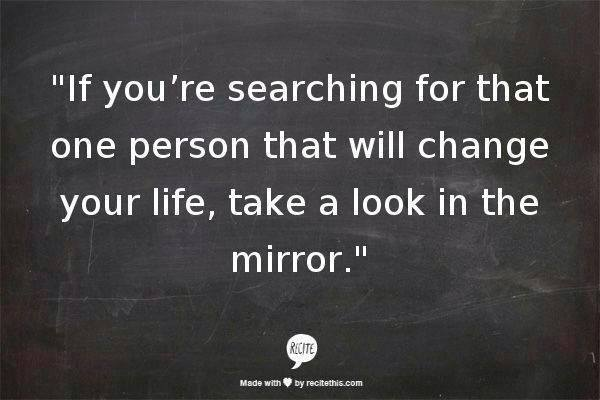 if you're searching for that one person that will change your life take a look in the mirror