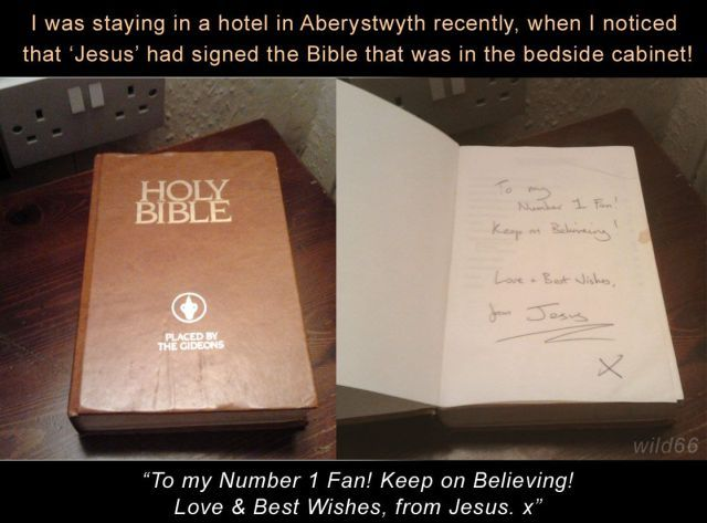 i was staying at a hotel in aberystwyth recently, when i noticed that jesus had signed the bible that was in the bedside cabinet, to my number 1 fan! keep on believing!, love and best wishes, from jesus. x