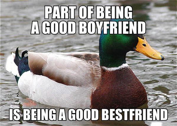 a part of being a good boyfriend is being a good best friend, actual advice mallard, meme