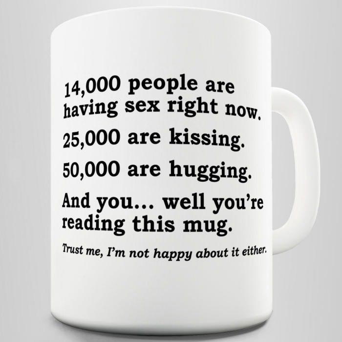 14000 people are having sex right now, 25000 are kissing, 50000 are laughing, and you well you're reading this mug