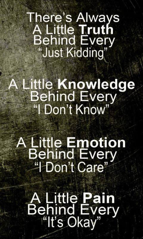 there is always a little truth behind every just kidding, a little knowledge behind every i don't know, a little emotion behind every i don't care, a little pain behind every it's okay