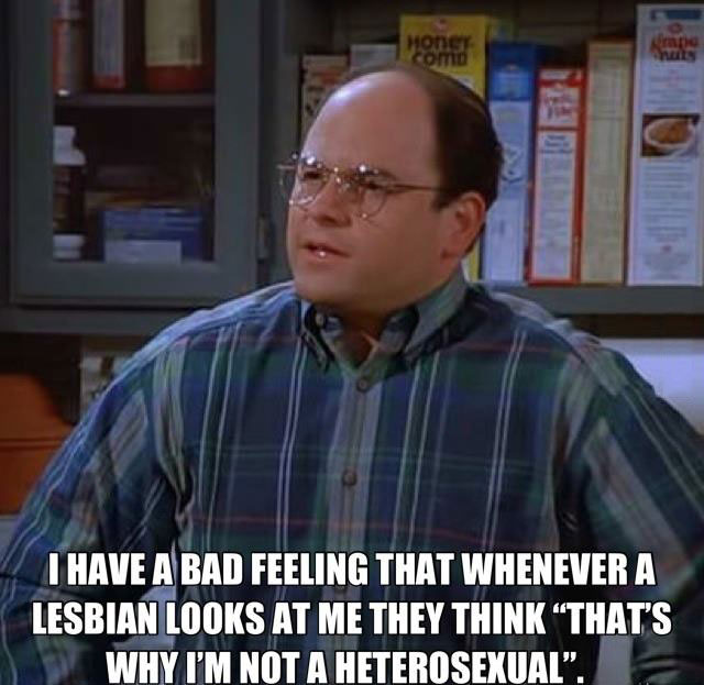 i have a bad feeling that whenever a lesbian looks at me they think: that's why i'm not a heterosexual
