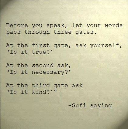 before you speak let your words pass through three gates, is it true, is it necessary, is it kind