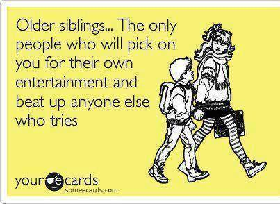 older siblings, the only people who will pick on you for their own entertainment and beat up anyone else who tries, ecard