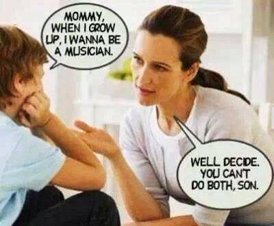 mommy when i grow up i wanna be a musician, well decide you can't do both son