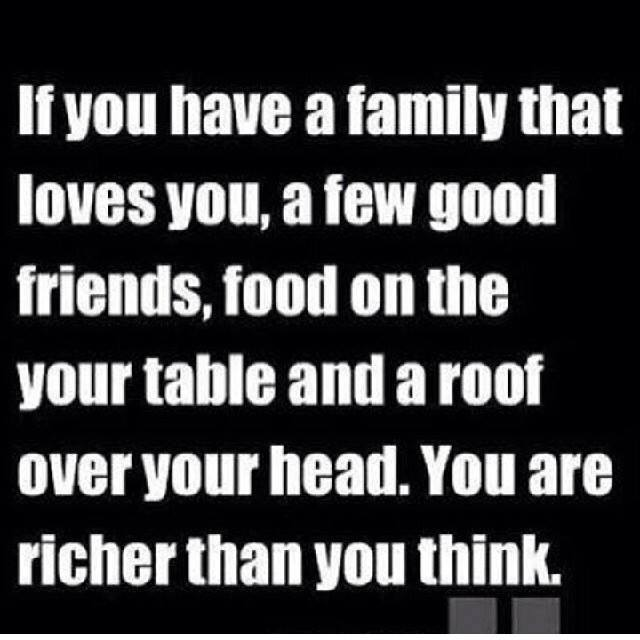 if you have a family that loves you, a few good friends, food on the table and a roof over your head, you are richer than you think