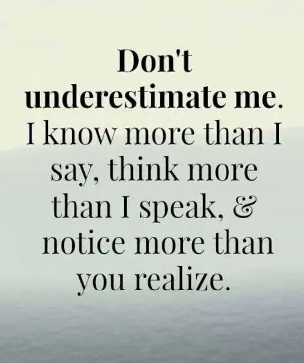 don't underestimate me, i know more than i say think more than i speak and notice more than you realize