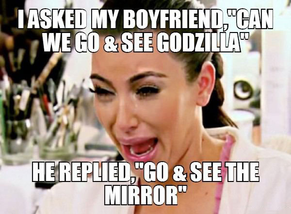 i asked my boyfriend can we go and see godzilla?, he replied go and see the mirror, meme, diss