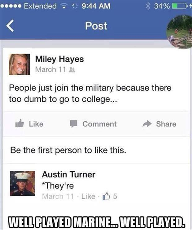 people just join the military because there too dumb to go to college, they're*, well played marine... well played