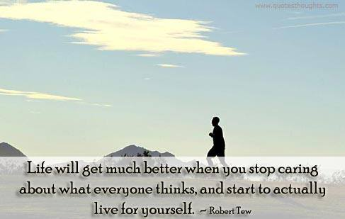 life will get much better when you stop caring about what everyone thinks and start to actually live for yourself, robert tew, quote