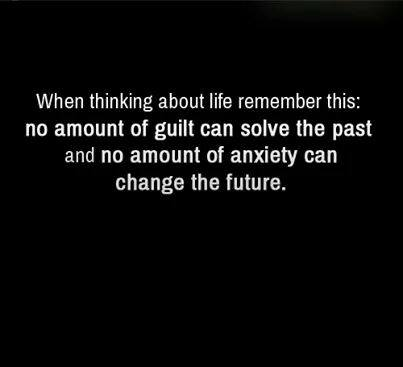 when thinking about life remember this, no amount of guilt can solve the past and no amount of anxiety can change the future