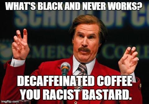 what's black and never works, decaffeinated coffee you racist bastard