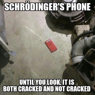 schrodinger's phone, until you are at it it is both cracked and not cracked, meme