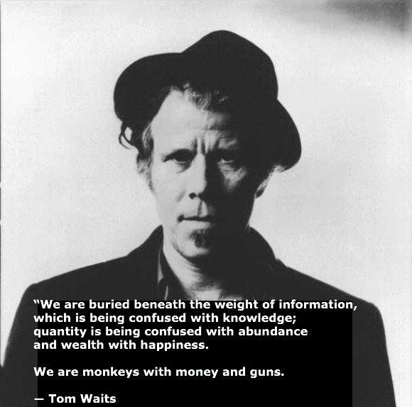 we are buried beneath the weight of information which is being confused with knowledge, quantity is being confused with abundance and wealth with happiness, we are monkeys with money and guns, quote, tom waits