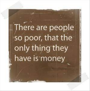 there are people so poor that the only thing they have is money