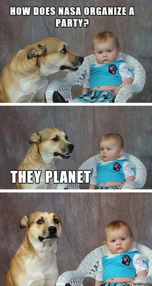 unimpressed baby and dog joke, lame, how does nasa organize a party?, they planet
