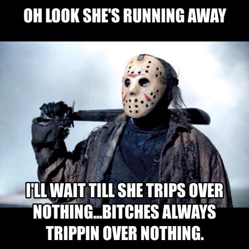 oh looks she's running away, i'll wait till she trips over nothing, bitches always be trippin over nothing, michael meyers, friday the 13th
